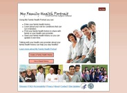 Using My Family Health Portrait you can enter your family health history, learn about your risk for conditions that can run in families, print your family health history to share with family or your health care provider and save your family health history so you can update it over time.